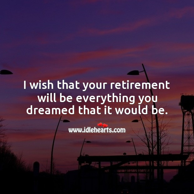 I wish that your retirement will be everything you dreamed. Retirement Wishes Image