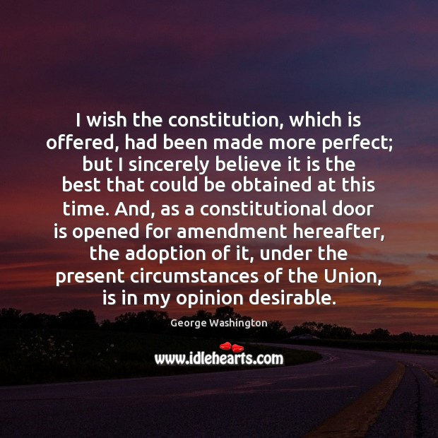 I wish the constitution, which is offered, had been made more perfect; George Washington Picture Quote