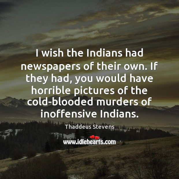 Image, I wish the Indians had newspapers of their own. If they had,