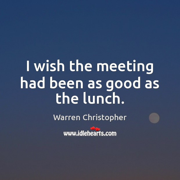 I wish the meeting had been as good as the lunch. Warren Christopher Picture Quote