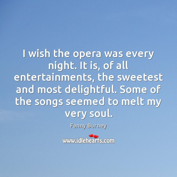 I wish the opera was every night. It is, of all entertainments, Fanny Burney Picture Quote