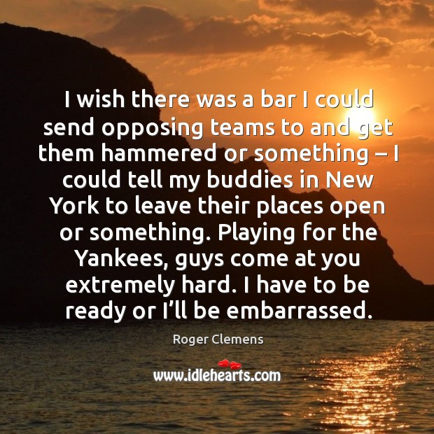 I wish there was a bar I could send opposing teams to and get them hammered or something Roger Clemens Picture Quote