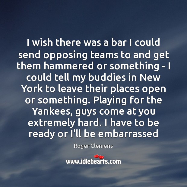 I wish there was a bar I could send opposing teams to Roger Clemens Picture Quote
