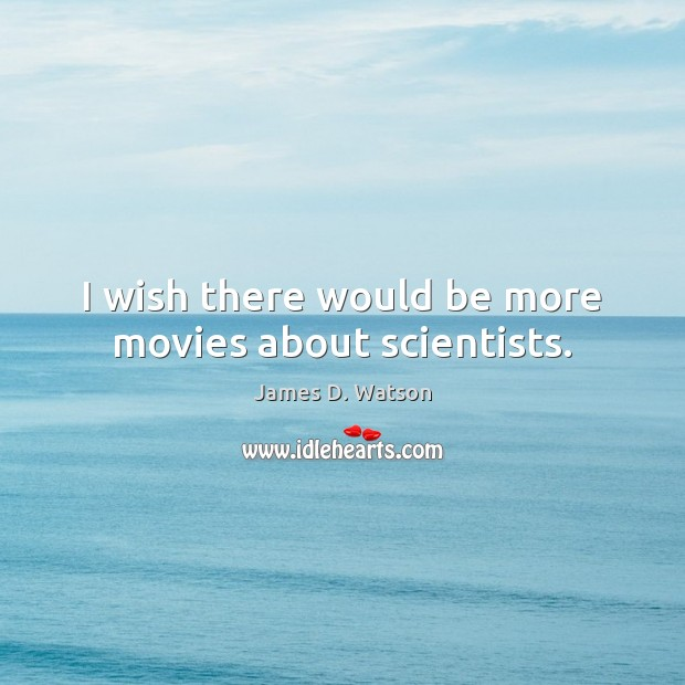 I wish there would be more movies about scientists. James D. Watson Picture Quote