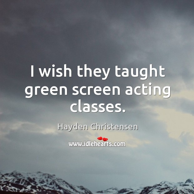 I wish they taught green screen acting classes. Hayden Christensen Picture Quote