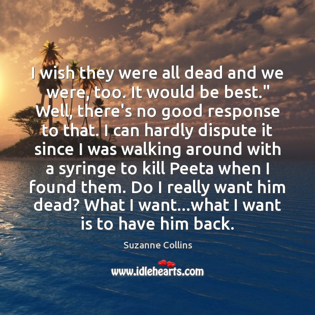 I wish they were all dead and we were, too. It would Suzanne Collins Picture Quote