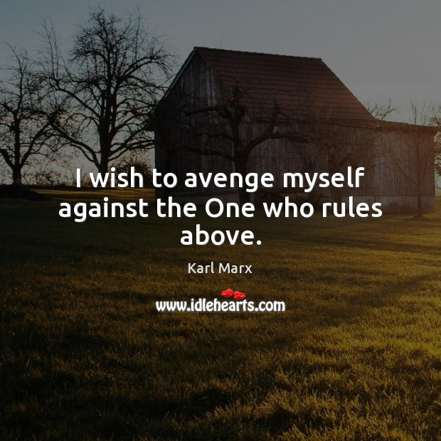 Image, I wish to avenge myself against the One who rules above.