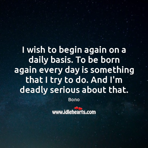 I wish to begin again on a daily basis. To be born Bono Picture Quote
