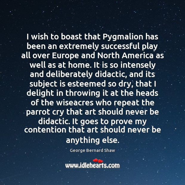 I wish to boast that Pygmalion has been an extremely successful play George Bernard Shaw Picture Quote