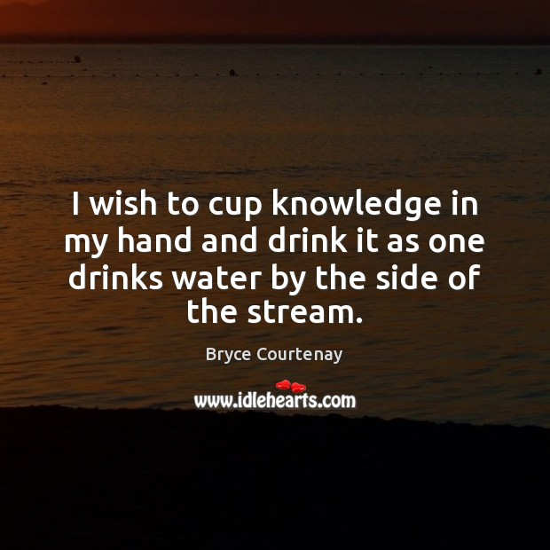 I wish to cup knowledge in my hand and drink it as Image