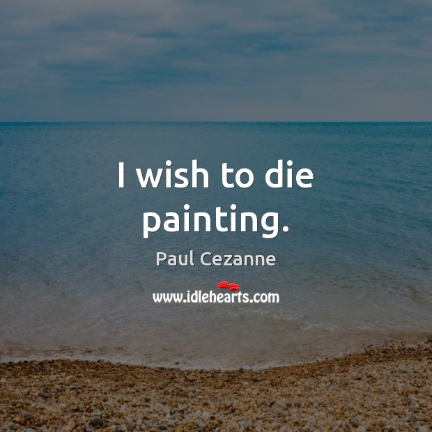 I wish to die painting. Paul Cezanne Picture Quote