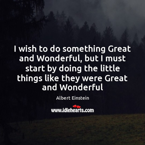 Image, I wish to do something Great and Wonderful, but I must start