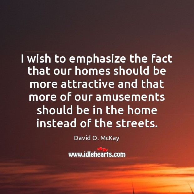 I wish to emphasize the fact that our homes should be more David O. McKay Picture Quote