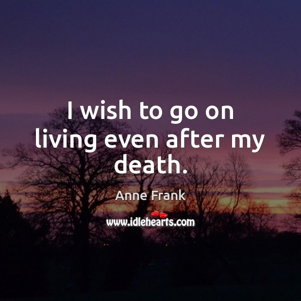 Image, I wish to go on living even after my death.