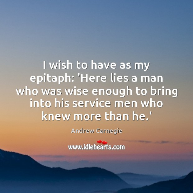 I wish to have as my epitaph: 'Here lies a man who Andrew Carnegie Picture Quote