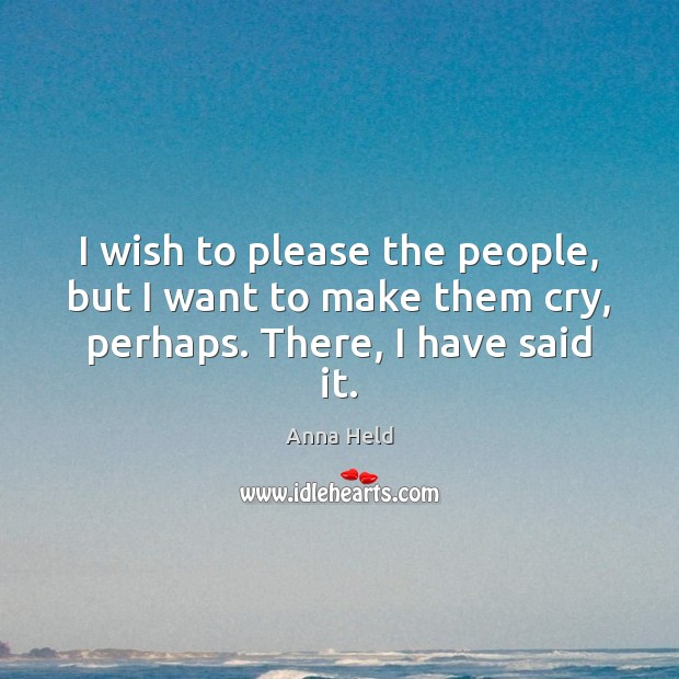 Image, I wish to please the people, but I want to make them cry, perhaps. There, I have said it.