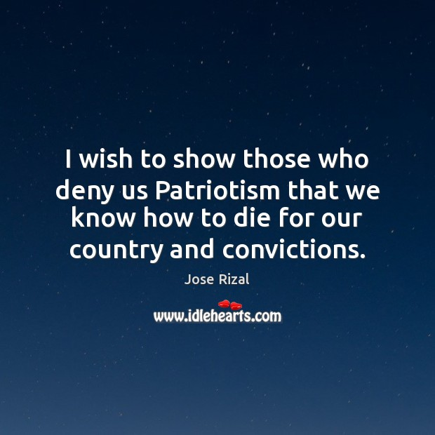 I wish to show those who deny us Patriotism that we know Jose Rizal Picture Quote