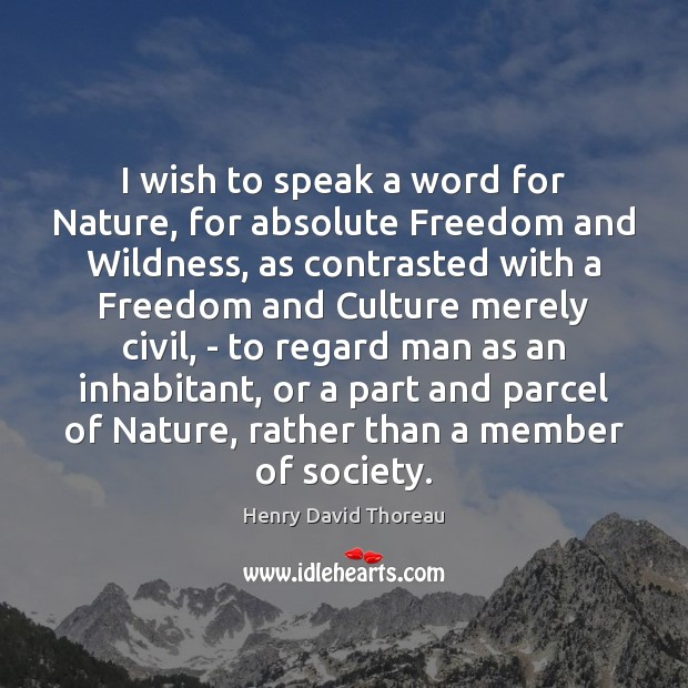 I wish to speak a word for Nature, for absolute Freedom and Image