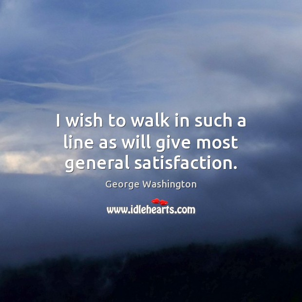 I wish to walk in such a line as will give most general satisfaction. George Washington Picture Quote