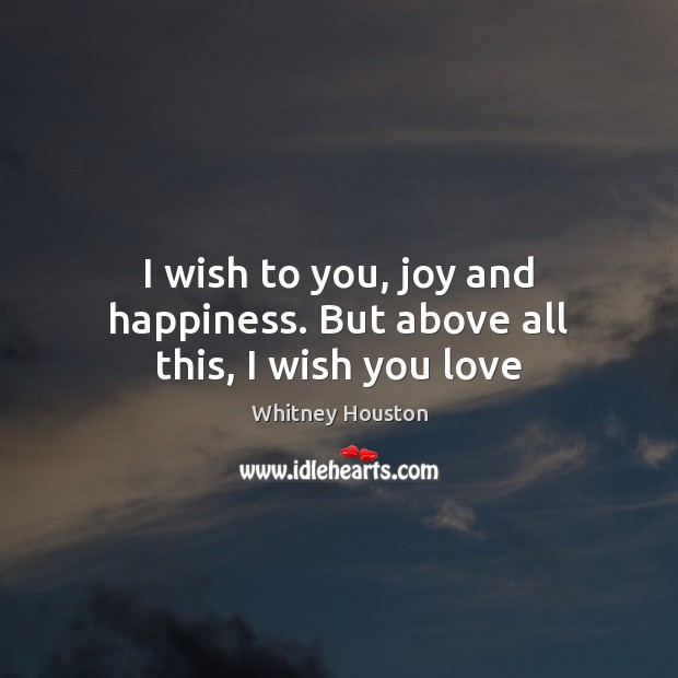 I wish to you, joy and happiness. But above all this, I wish you love Whitney Houston Picture Quote