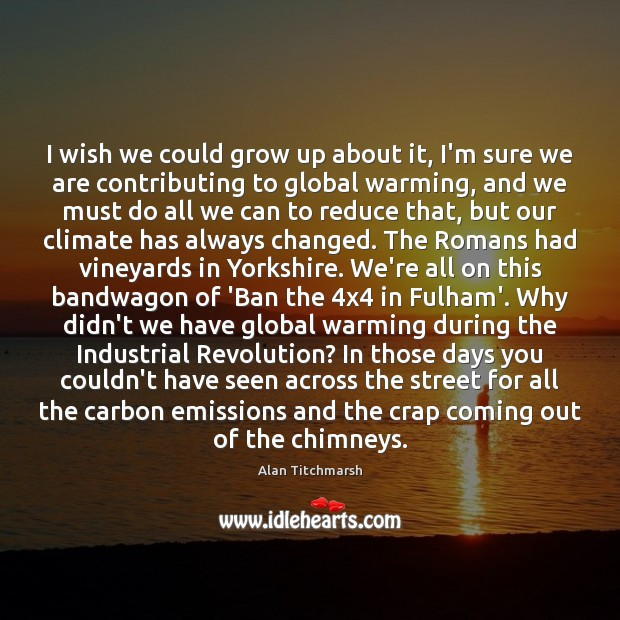 I wish we could grow up about it, I'm sure we are Alan Titchmarsh Picture Quote