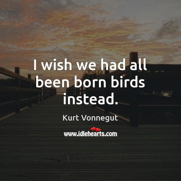 I wish we had all been born birds instead. Kurt Vonnegut Picture Quote