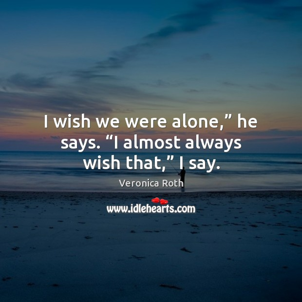 "I wish we were alone,"" he says. ""I almost always wish that,"" I say. Veronica Roth Picture Quote"