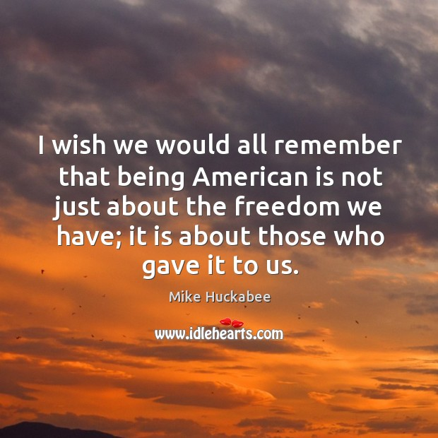 I wish we would all remember that being american is not just about the freedom we have; it is about those who gave it to us. Image