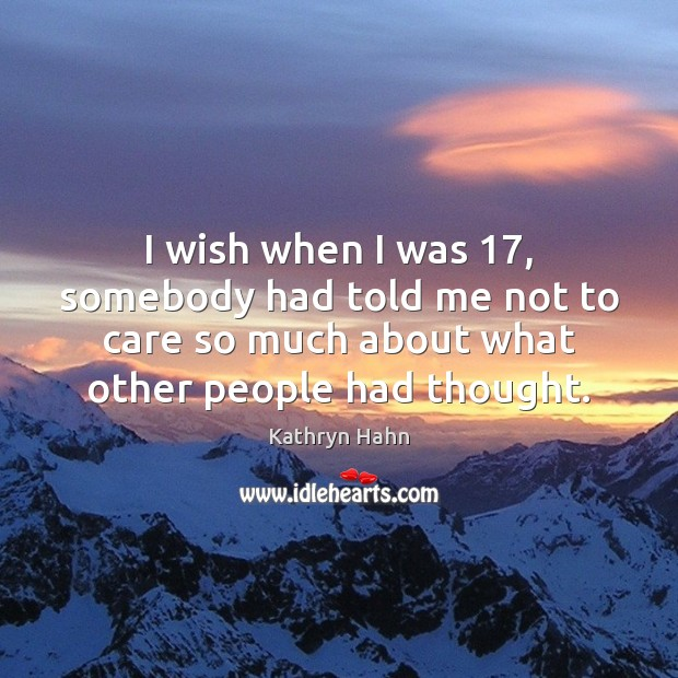 I wish when I was 17, somebody had told me not to care Image