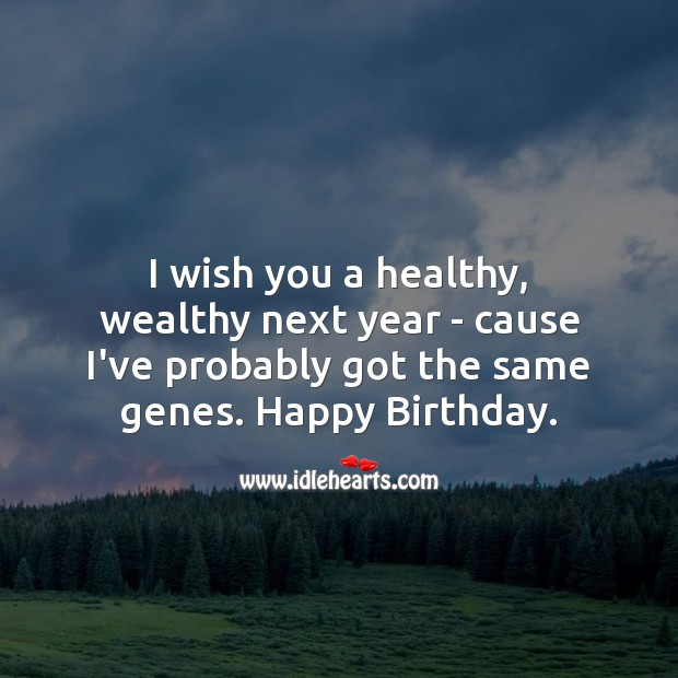 I wish you a healthy, wealthy next year – cause i've probably got the same genes. Image