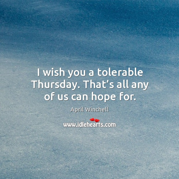 I wish you a tolerable thursday. That's all any of us can hope for. April Winchell Picture Quote