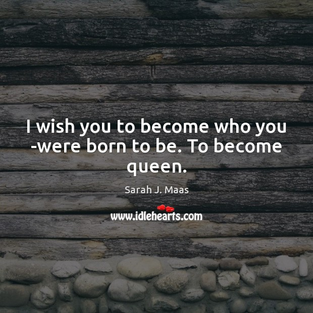 I wish you to become who you ­were born to be. To become queen. Sarah J. Maas Picture Quote