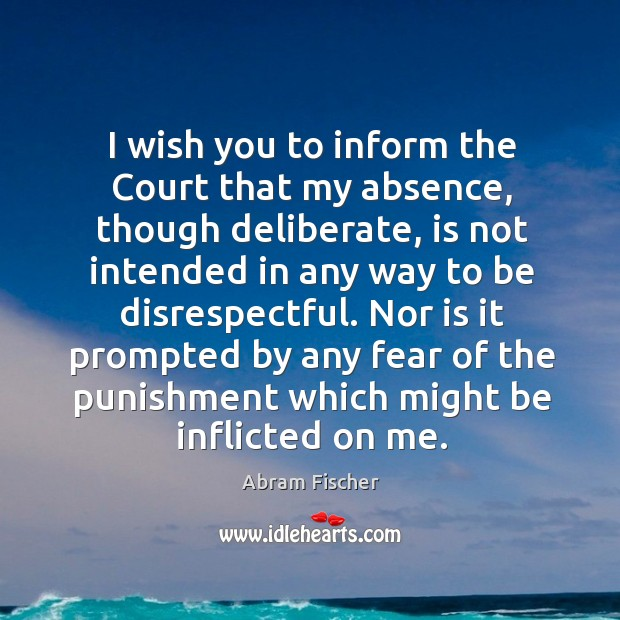 Image, I wish you to inform the court that my absence, though deliberate, is not intended in any way to be disrespectful.