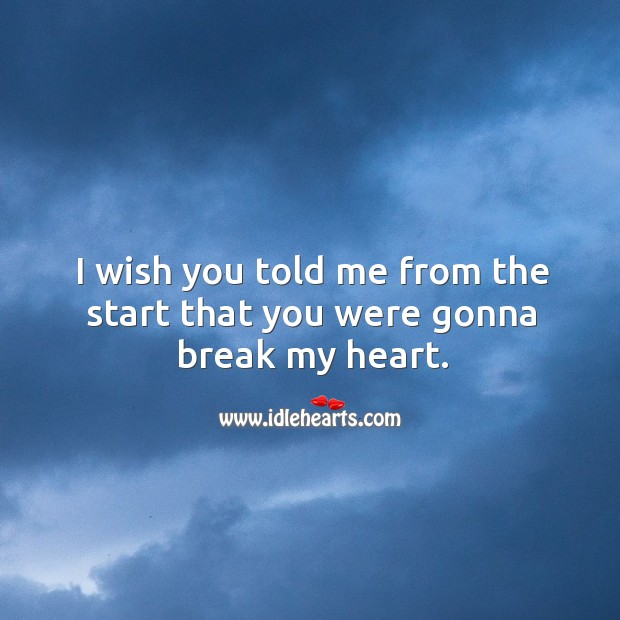 I wish you told me from the start that you were gonna break my heart. Image
