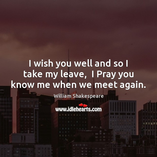 I wish you well and so I take my leave,  I Pray you know me when we meet again. Image