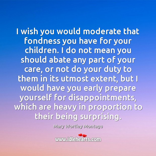 I wish you would moderate that fondness you have for your children. Mary Wortley Montagu Picture Quote
