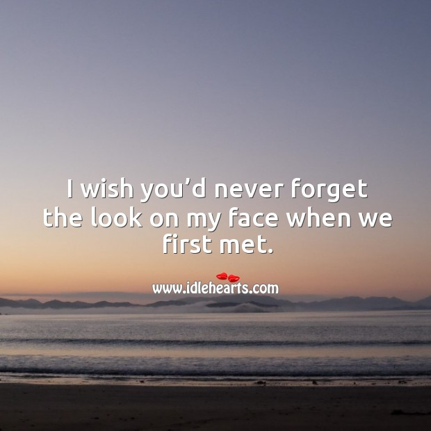 I wish you'd never forget the look on my face when we first met. Image