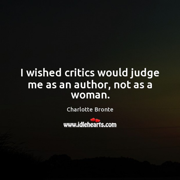 I wished critics would judge me as an author, not as a woman. Charlotte Bronte Picture Quote