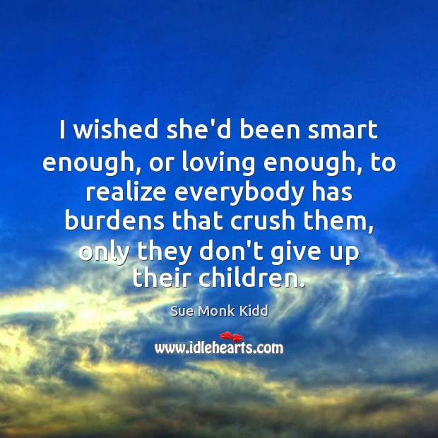 I wished she'd been smart enough, or loving enough, to realize everybody Image