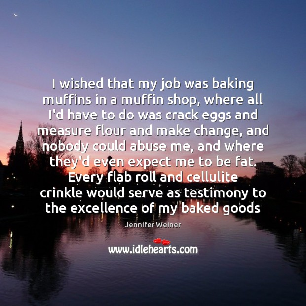 Image, I wished that my job was baking muffins in a muffin shop,