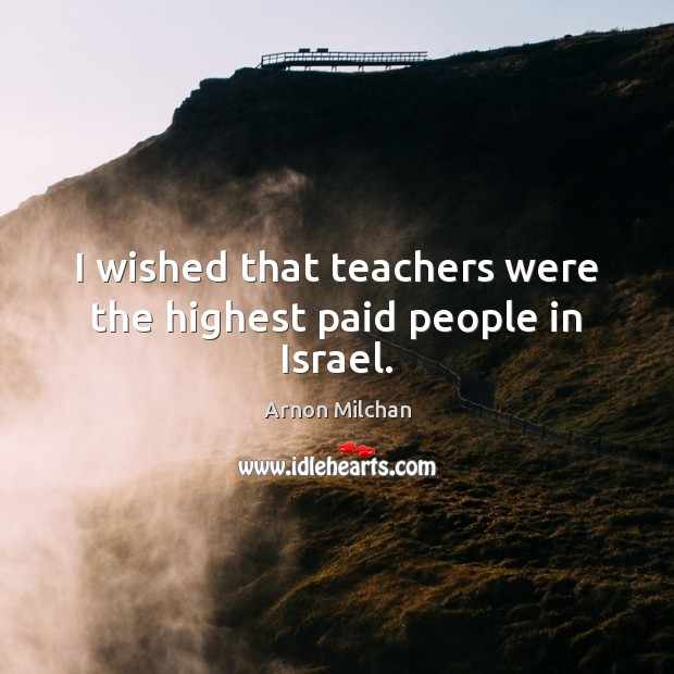 Image, I wished that teachers were the highest paid people in Israel.