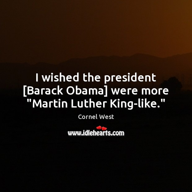 """I wished the president [Barack Obama] were more """"Martin Luther King-like."""" Cornel West Picture Quote"""