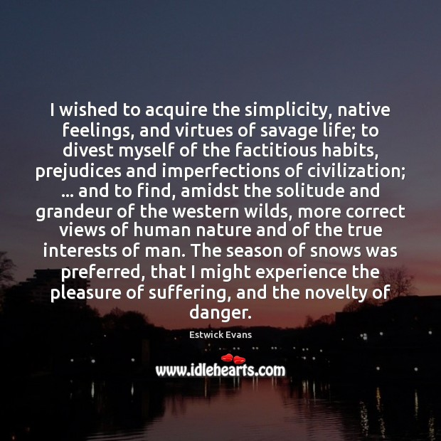 I wished to acquire the simplicity, native feelings, and virtues of savage Image