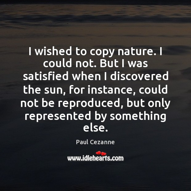 I wished to copy nature. I could not. But I was satisfied Paul Cezanne Picture Quote