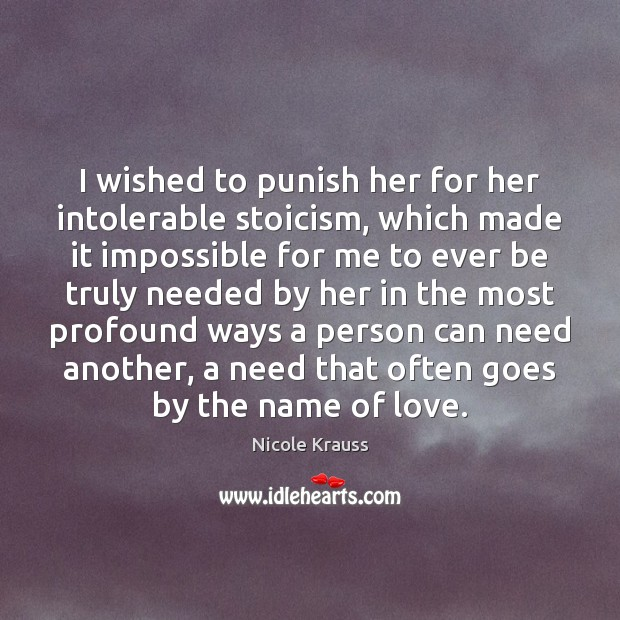 I wished to punish her for her intolerable stoicism, which made it Nicole Krauss Picture Quote