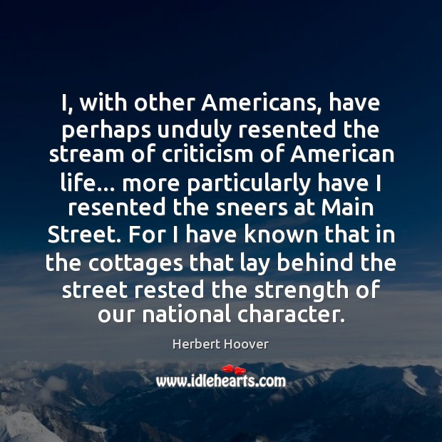 I, with other Americans, have perhaps unduly resented the stream of criticism Herbert Hoover Picture Quote