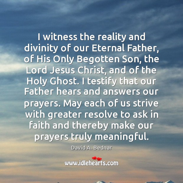I witness the reality and divinity of our Eternal Father, of His David A. Bednar Picture Quote