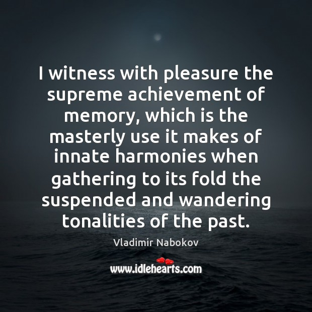 I witness with pleasure the supreme achievement of memory, which is the Image