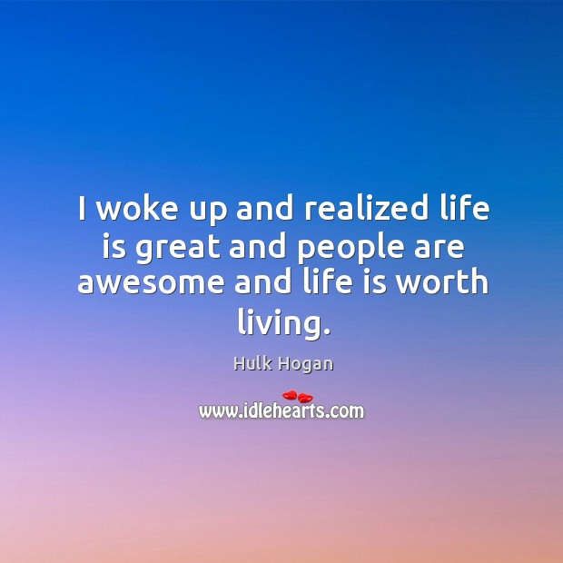 I woke up and realized life is great and people are awesome and life is worth living. Image