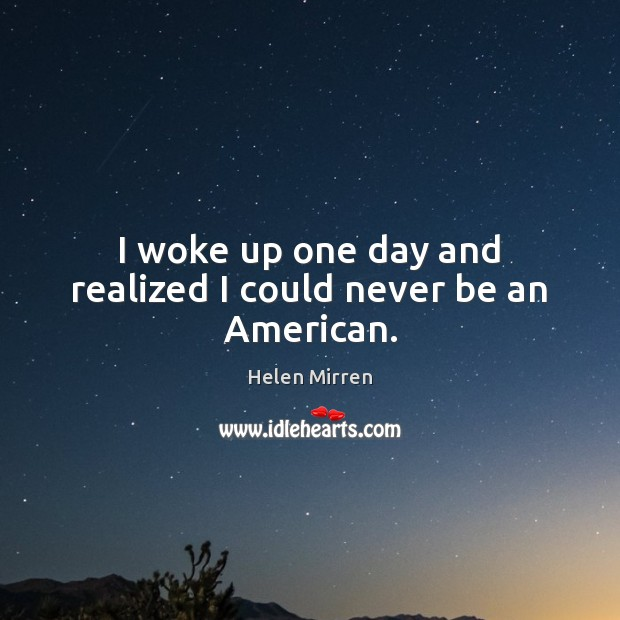 I woke up one day and realized I could never be an American. Helen Mirren Picture Quote